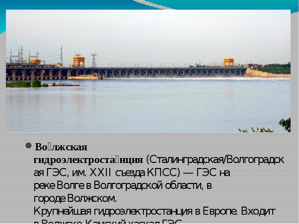 Во́лжская гидроэлектроста́нция(Сталинградская/ВолгоградскаяГЭС, им.XXII с...
