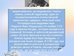Крузенштерн Иван Федорович(1770–1846), мореплаватель, исследователь Тихого