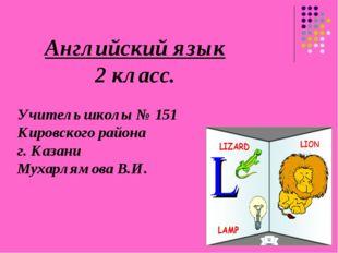 Английский язык 2 класс. Учитель школы № 151 Кировского района г. Казани Муха