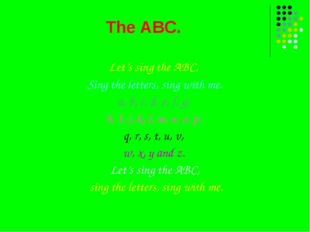 The ABC. Let's sing the ABC, Sing the letters, sing with me. a, b, c, d, e, f