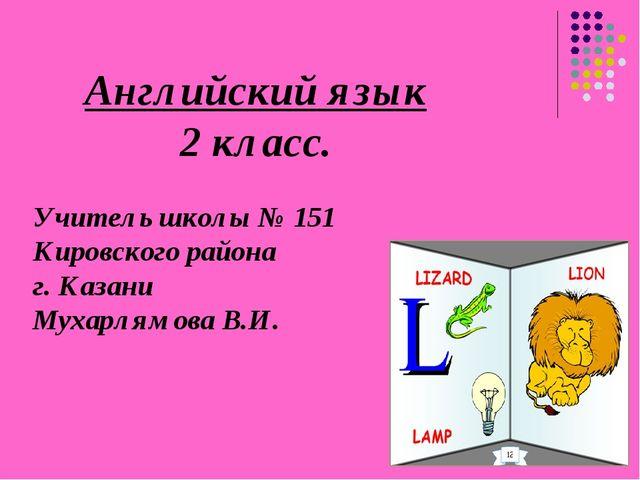 Английский язык 2 класс. Учитель школы № 151 Кировского района г. Казани Муха...