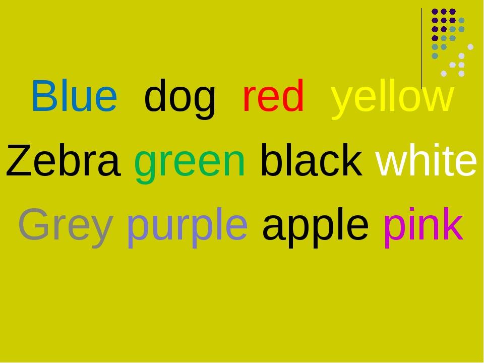 Blue dog red yellow Zebra green black white Grey purple apple pink