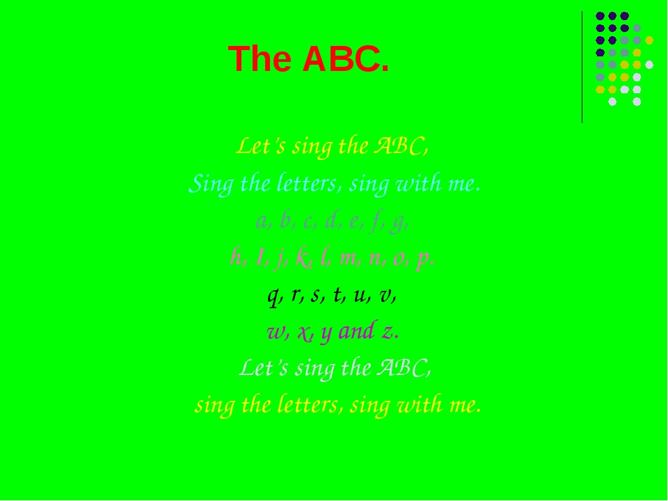 The ABC. Let's sing the ABC, Sing the letters, sing with me. a, b, c, d, e, f...