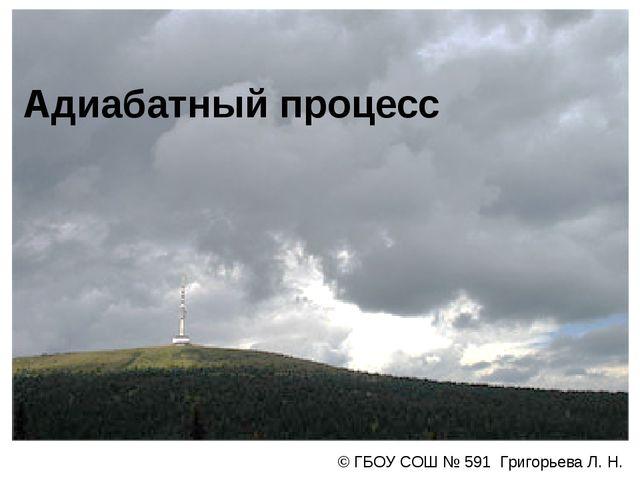 Адиабатный процесс © ГБОУ СОШ № 591 Григорьева Л. Н.