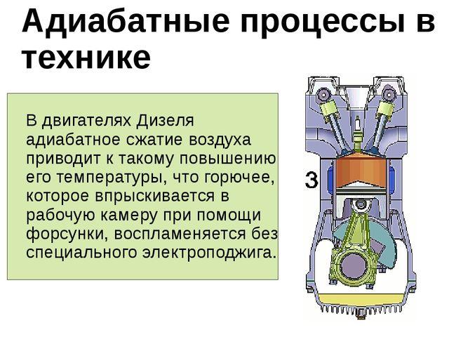 Адиабатные процессы в технике В двигателях Дизеля адиабатное сжатие воздуха...