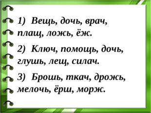 1) Вещь, дочь, врач, плащ, ложь, ёж. 2) Ключ, помощь, дочь, глушь, лещ, сил