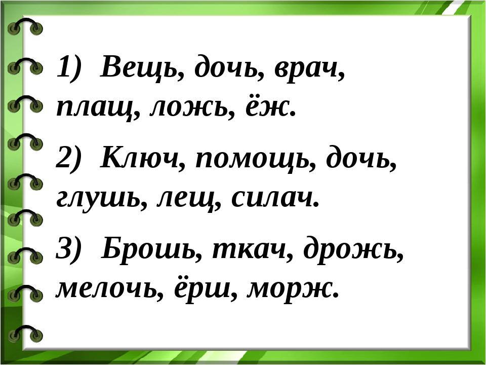 1) Вещь, дочь, врач, плащ, ложь, ёж. 2) Ключ, помощь, дочь, глушь, лещ, сил...