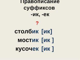 Правописание суффиксов -ик, -ек ? столбик мостик кусочек [ик] [ик ] [ик ]