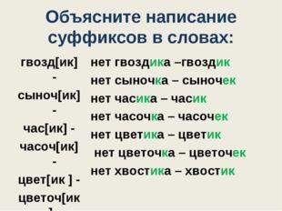 Объясните написание суффиксов в словах: гвозд[ик] - cыноч[ик] - час[ик] - час