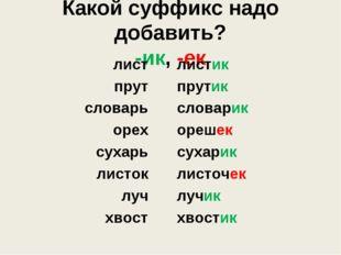 Какой суффикс надо добавить? -ик, -ек лист прут словарь орех сухарь листок лу
