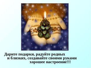 Дарите подарки, радуйте родных и близких, создавайте своими руками хорошее н