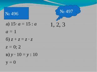 а) 15· a = 15 : a a = 1 б) z + z = z · z z = 0; 2 в) y · 10 = y : 10 y = 0 1,