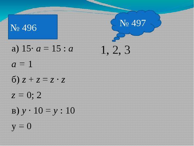а) 15· a = 15 : a a = 1 б) z + z = z · z z = 0; 2 в) y · 10 = y : 10 y = 0 1,...