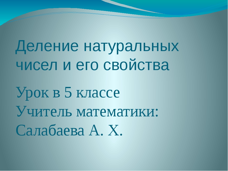 Деление натуральных чисел и его свойства Урок в 5 классе Учитель математики:...