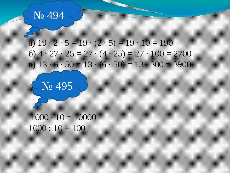 № 494 а) 19 · 2 · 5 = 19 · (2 · 5) = 19 · 10 = 190 б) 4 · 27 · 25 = 27 · (4 ·...