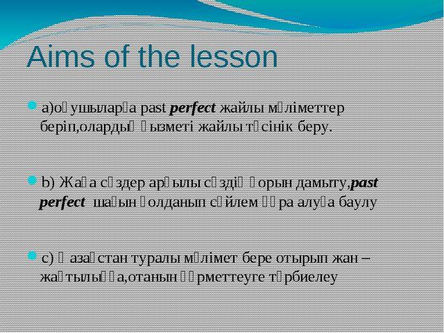 Aims of the lesson a)оқушыларға past perfect жайлы мәліметтер беріп,олардың қ...