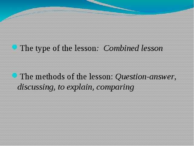 The type of the lesson: Combined lesson The methods of the lesson: Question-a...