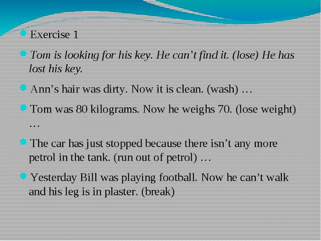 Exercise 1 Tom is looking for his key. He can't find it. (lose)He has lost h...