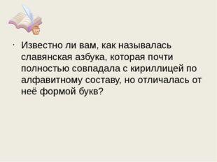 Известно ли вам, как называлась славянская азбука, которая почти полностью со