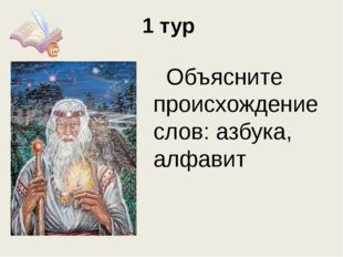 1 тур Объясните происхождение слов: азбука, алфавит