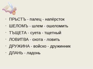 ПРЬСТЪ - палец - напёрсток ШЕЛОМЪ - шлем - ошеломить ТЪЩЕТА - суета - тщетный