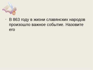 В 863 году в жизни славянских народов произошло важное событие. Назовите его