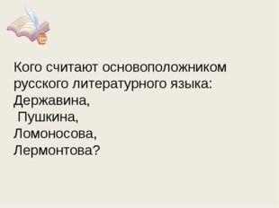 Кого считают основоположником русского литературного языка: Державина, Пушкин