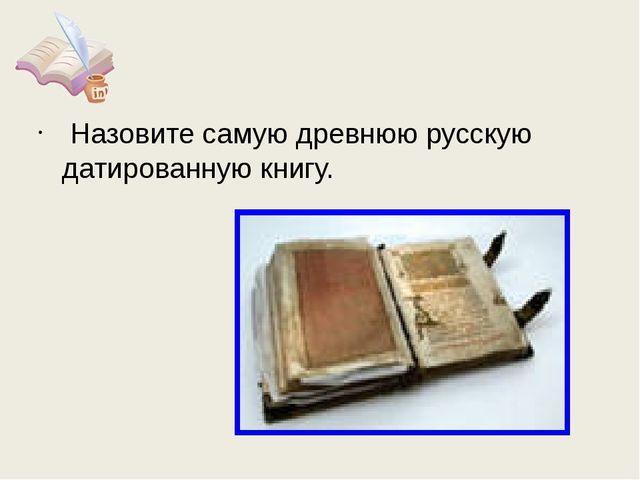 Назовите самую древнюю русскую датированную книгу.