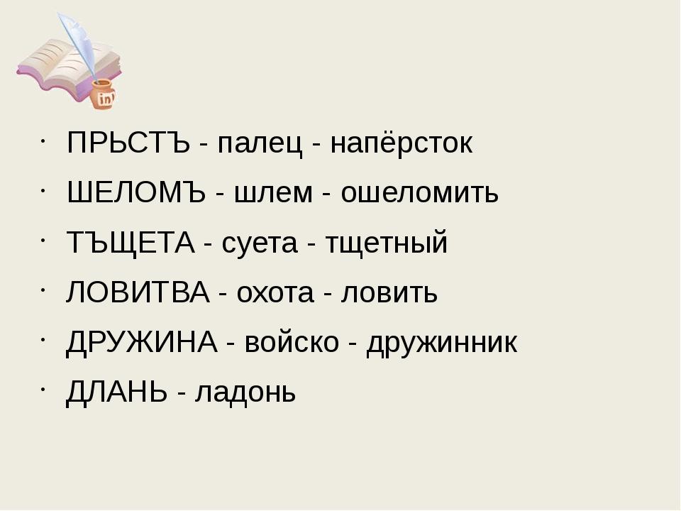 ПРЬСТЪ - палец - напёрсток ШЕЛОМЪ - шлем - ошеломить ТЪЩЕТА - суета - тщетный...
