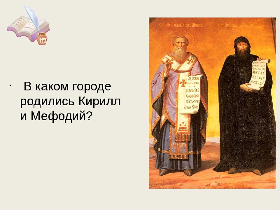 В каком городе родились Кирилл и Мефодий?