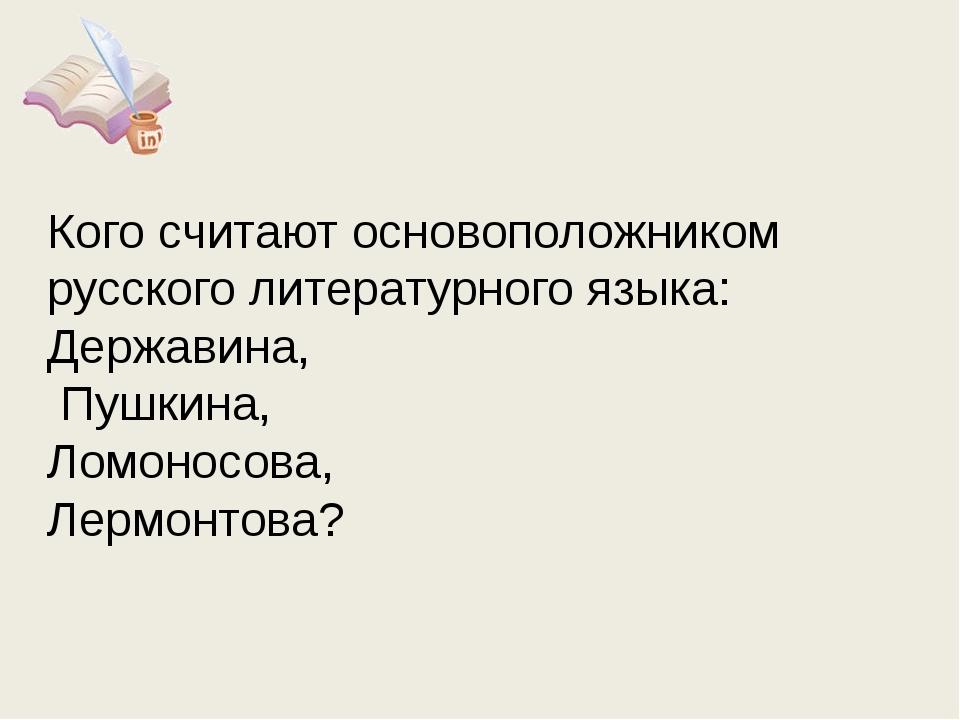 Кого считают основоположником русского литературного языка: Державина, Пушкин...