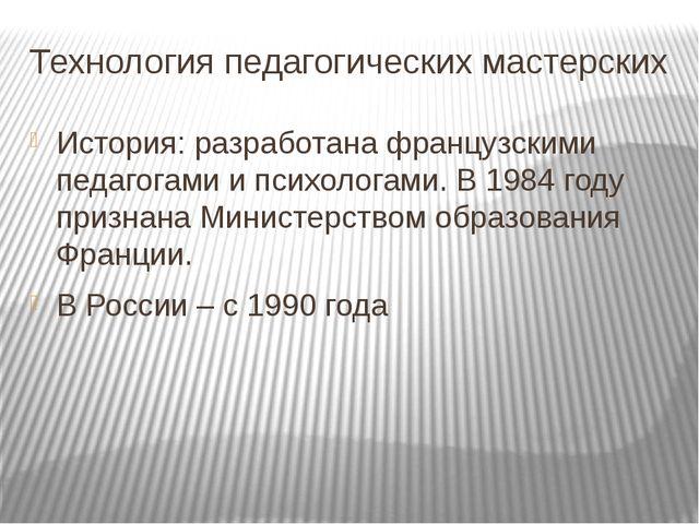 Технология педагогических мастерских История: разработана французскими педаго...