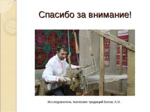 Спасибо за внимание! Исследователь ткаческих традиций Белас А.Н.