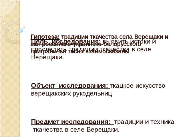 Гипотеза: традиции ткачества села Верещаки и сел российско-украинско-белорус...