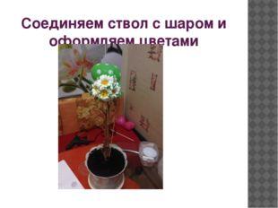 Соединяем ствол с шаром и оформляем цветами