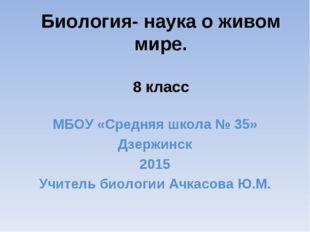 Биология- наука о живом мире. 8 класс МБОУ «Средняя школа № 35» Дзержинск 201