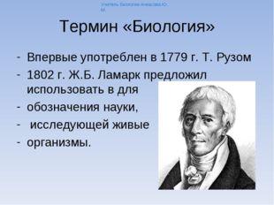 Термин «Биология» Впервые употреблен в 1779 г. Т. Рузом 1802 г. Ж.Б. Ламарк п