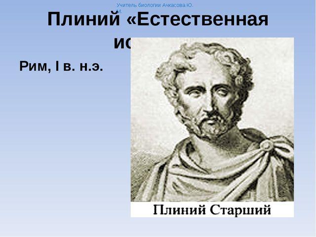 Плиний «Естественная история» Рим, I в. н.э. Учитель биологии Ачкасова Ю. М.