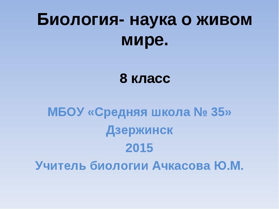 Биология- наука о живом мире. 8 класс МБОУ «Средняя школа № 35» Дзержинск 201...