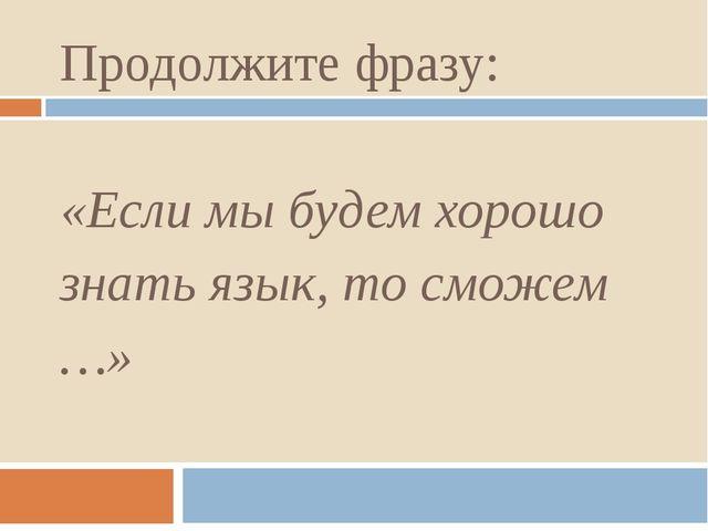 Продолжите фразу: «Если мы будем хорошо знать язык, то сможем …»