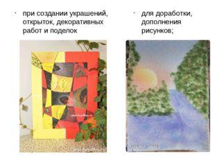 при создании украшений, открыток, декоративных работ и поделок для доработки,