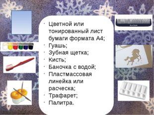 Цветной или тонированный лист бумаги формата А4; Гуашь; Зубная щетка; Кисть;