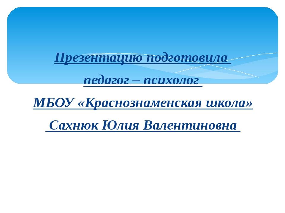 Презентацию подготовила педагог – психолог МБОУ «Краснознаменская школа» Сахн...