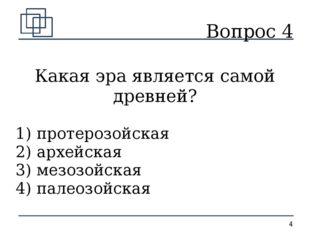 Вопрос 4 Какая эра является самой древней? 1) протерозойская 2) архейская 3)