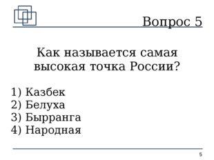 Вопрос 5 Как называется самая высокая точка России? 1) Казбек 2) Белуха 3) Бы