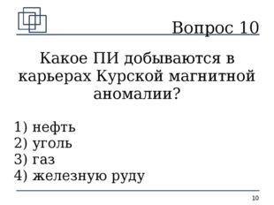 Вопрос 10 Какое ПИ добываются в карьерах Курской магнитной аномалии? 1) нефть