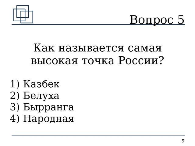 Вопрос 5 Как называется самая высокая точка России? 1) Казбек 2) Белуха 3) Бы...