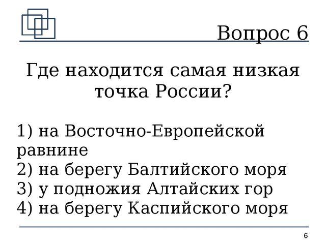 Вопрос 6 Где находится самая низкая точка России? 1) на Восточно-Европейской...