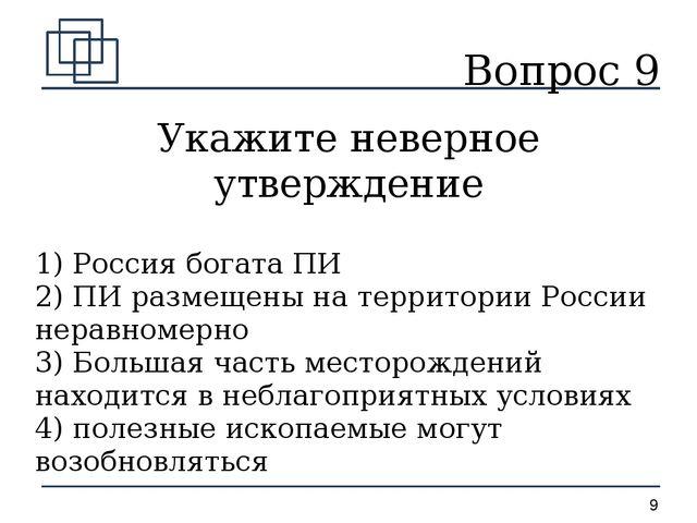 Вопрос 9 Укажите неверное утверждение 1) Россия богата ПИ 2) ПИ размещены на...