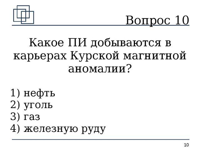 Вопрос 10 Какое ПИ добываются в карьерах Курской магнитной аномалии? 1) нефть...